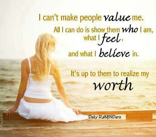 I can't make people Value me. All I can do is show them Who I am, what I Feel. It's up to them to realise my Worth.